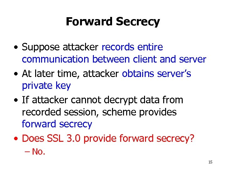 Forward Secrecy • Suppose attacker records entire communication between client and server • At