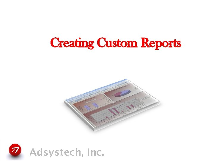 Creating Custom Reports Adsystech, Inc.