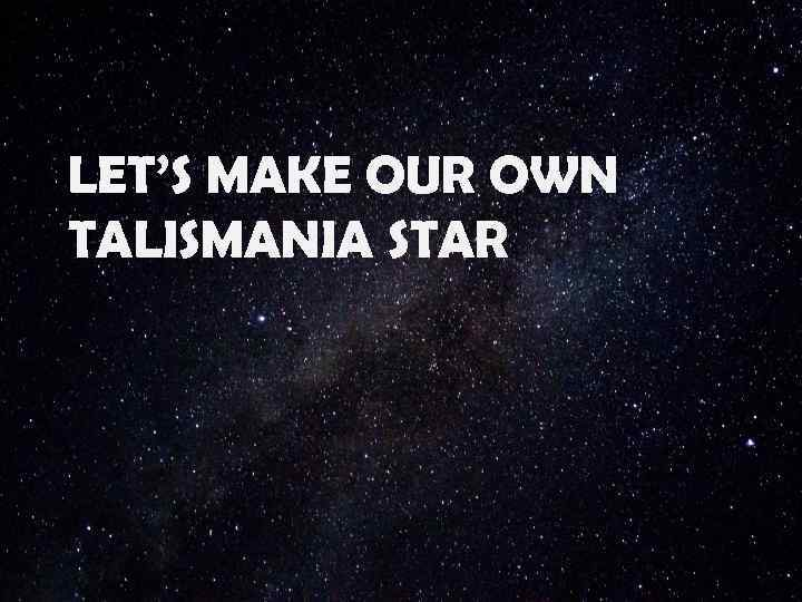 LET'S MAKE OUR OWN TALISMANIA STAR