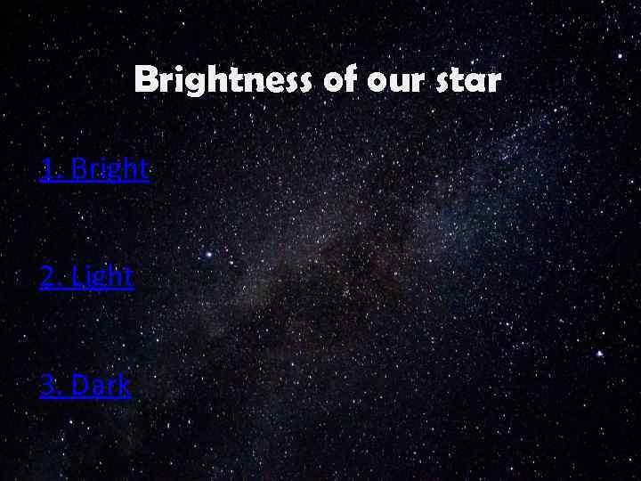 Brightness of our star 1. Bright 2. Light 3. Dark