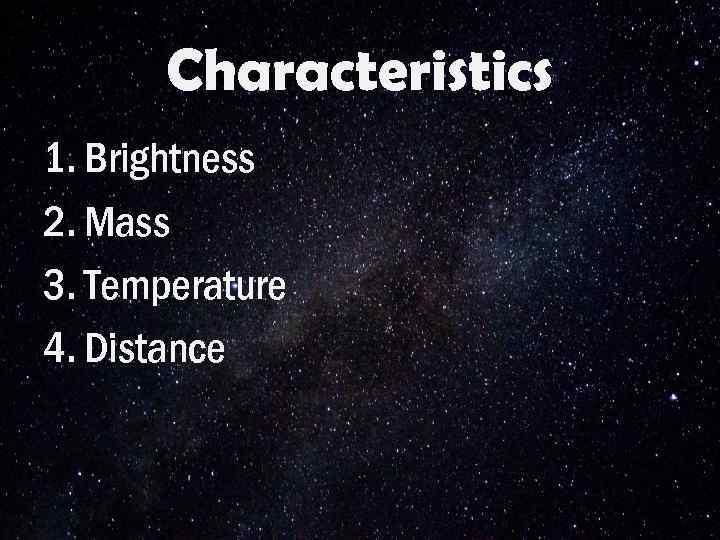 Characteristics 1. Brightness 2. Mass 3. Temperature 4. Distance