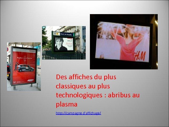Des affiches du plus classiques au plus technologiques : abribus au plasma http: //campagne