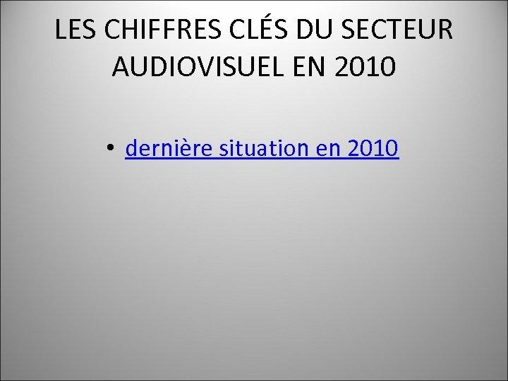 LES CHIFFRES CLÉS DU SECTEUR AUDIOVISUEL EN 2010 • dernière situation en 2010