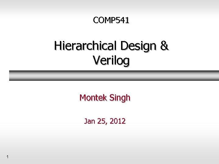 COMP 541 Hierarchical Design & Verilog Montek Singh Jan 25, 2012 1