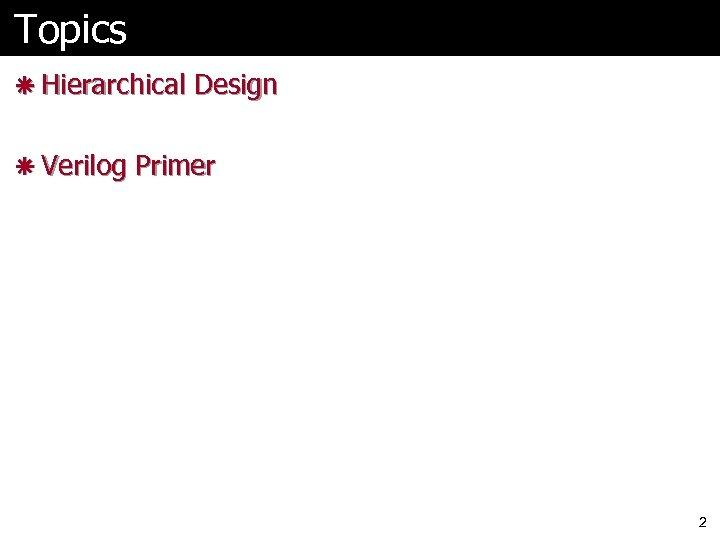 Topics ã Hierarchical Design ã Verilog Primer 2