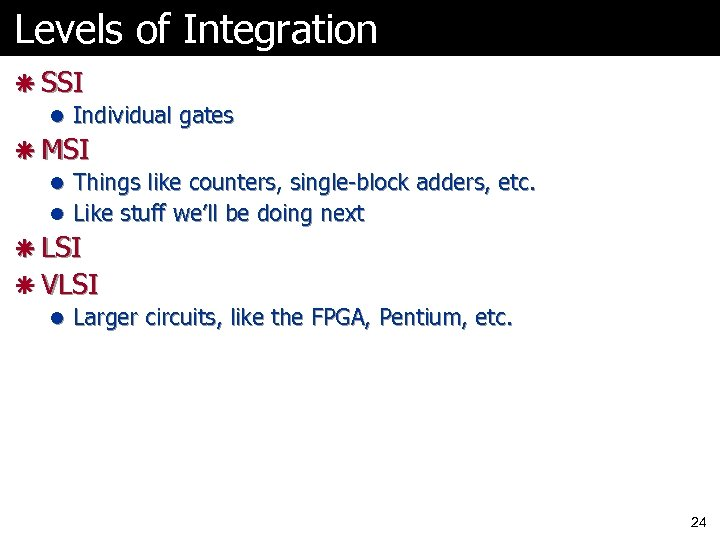 Levels of Integration ã SSI l Individual gates ã MSI l Things like counters,