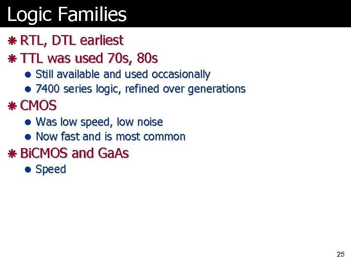 Logic Families ã RTL, DTL earliest ã TTL was used 70 s, 80 s