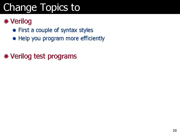 Change Topics to ã Verilog l First a couple of syntax styles l Help