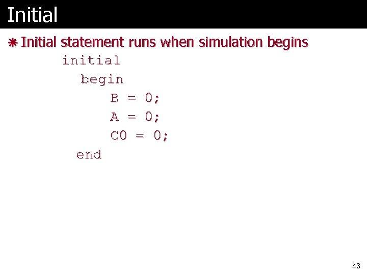 Initial ã Initial statement runs when simulation begins initial begin B = 0; A
