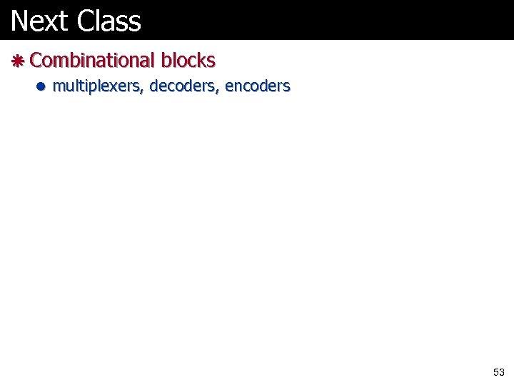 Next Class ã Combinational blocks l multiplexers, decoders, encoders 53