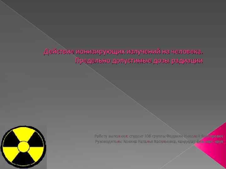 Действие ионизирующих излучений на человека. Предельно допустимые дозы радиации Работу выполнил: студент 106 группы
