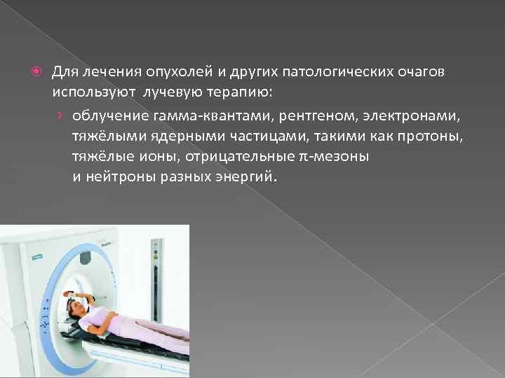 Для лечения опухолей и других патологических очагов используют лучевую терапию: › облучение гамма-квантами,