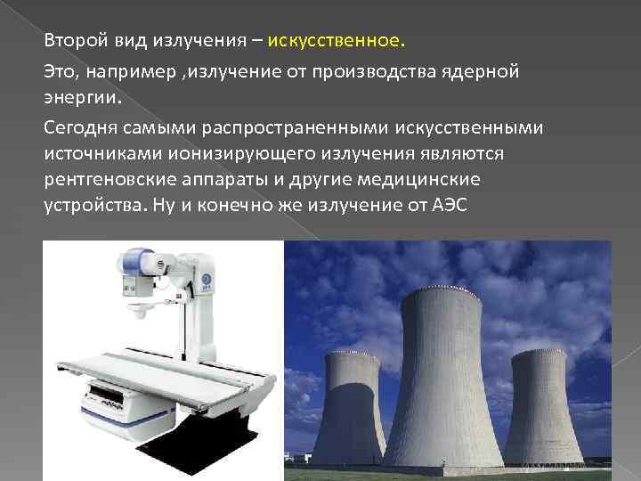 Второй вид излучения – искусственное. Это, например , излучение от производства ядерной энергии. Сегодня