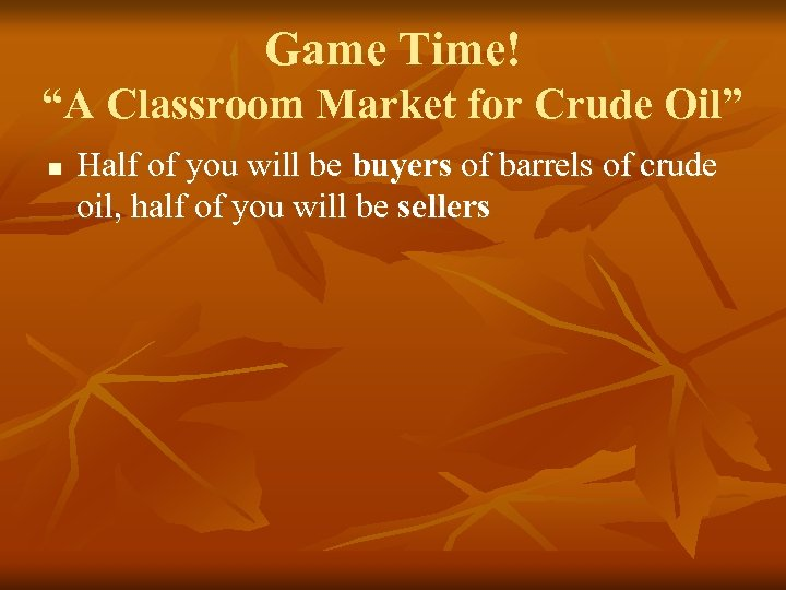 """Game Time! """"A Classroom Market for Crude Oil"""" n Half of you will be"""