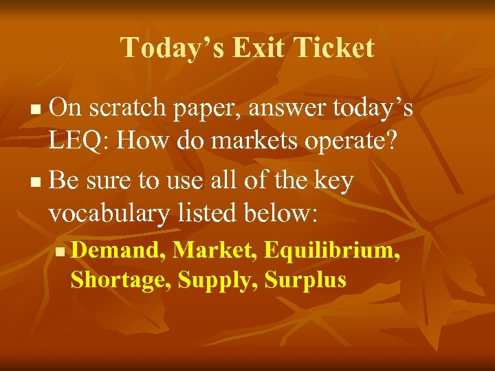 Today's Exit Ticket On scratch paper, answer today's LEQ: How do markets operate? n