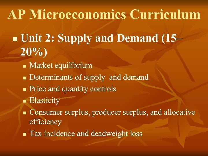 AP Microeconomics Curriculum n Unit 2: Supply and Demand (15– 20%) n n n