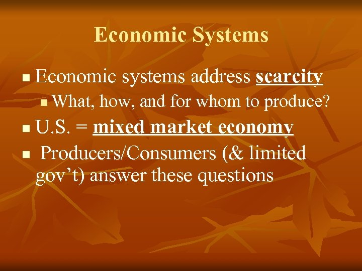 Economic Systems n Economic systems address scarcity n What, how, and for whom to