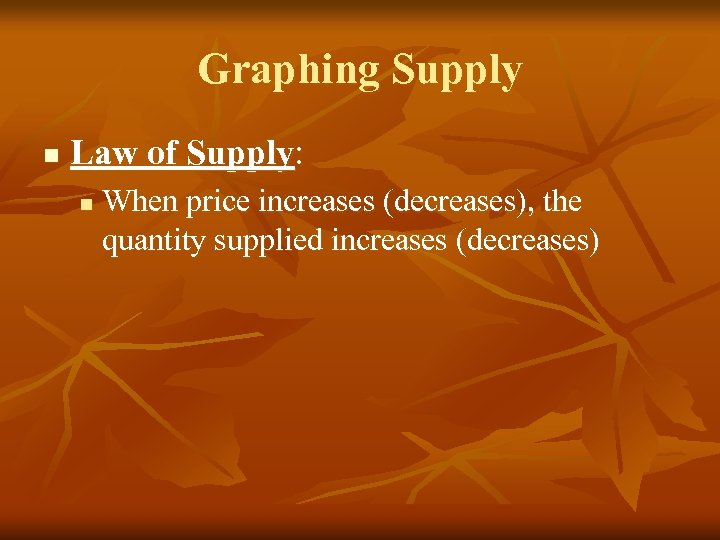 Graphing Supply n Law of Supply: n When price increases (decreases), the quantity supplied