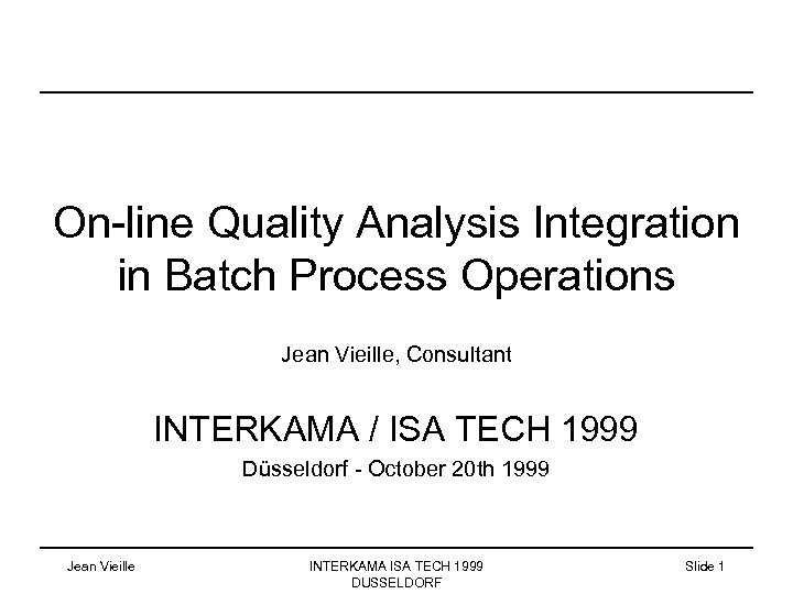On-line Quality Analysis Integration in Batch Process Operations Jean Vieille, Consultant INTERKAMA / ISA