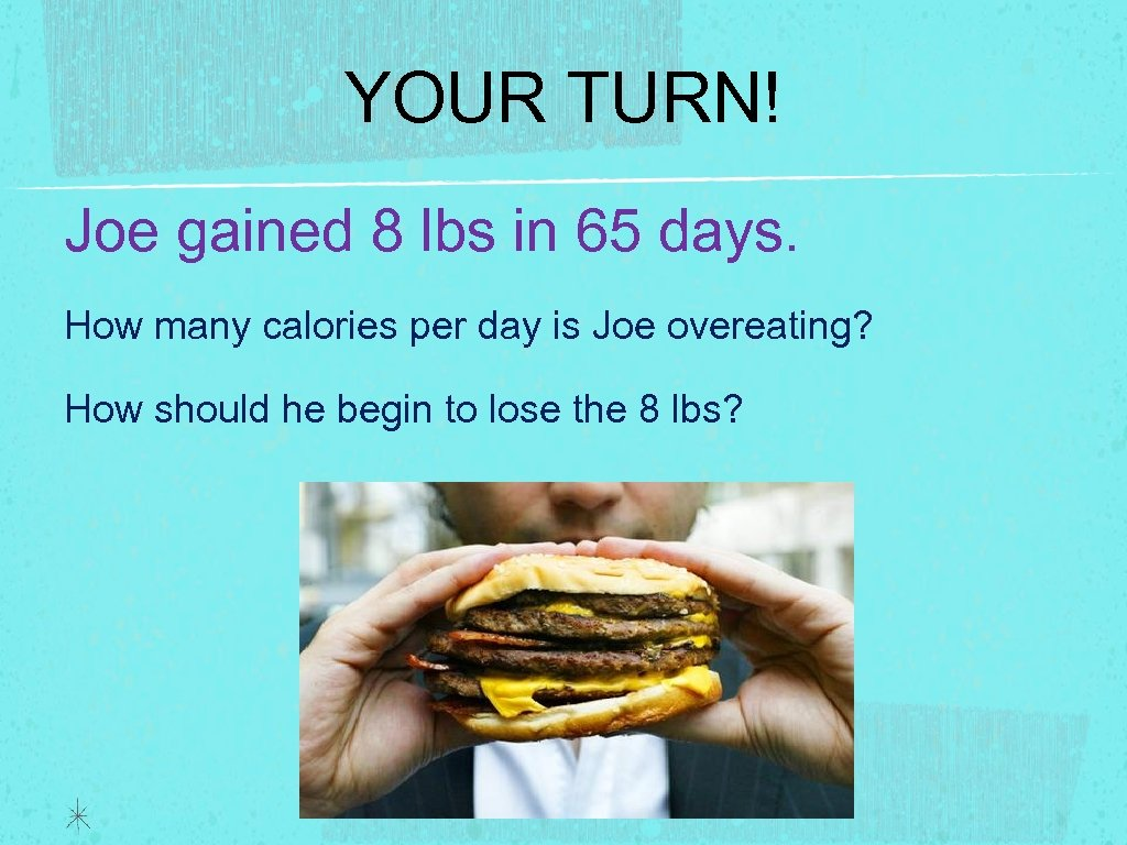 YOUR TURN! Joe gained 8 lbs in 65 days. How many calories per day