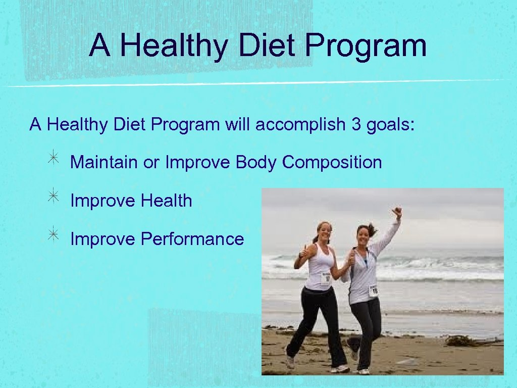 A Healthy Diet Program will accomplish 3 goals: Maintain or Improve Body Composition Improve