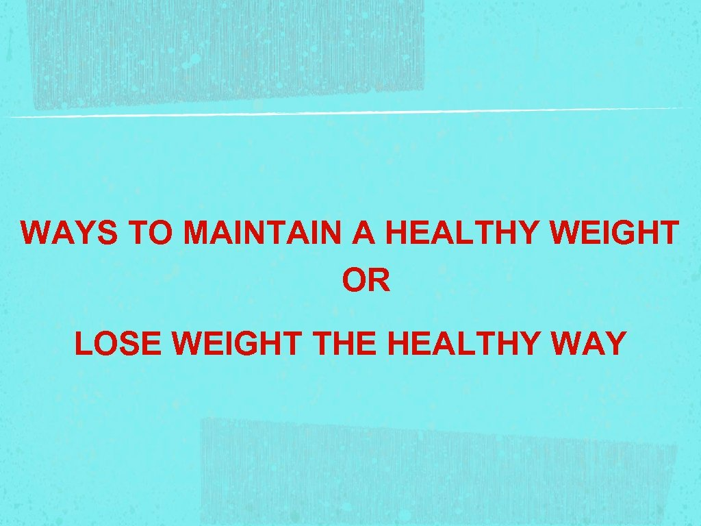 WAYS TO MAINTAIN A HEALTHY WEIGHT OR LOSE WEIGHT THE HEALTHY WAY