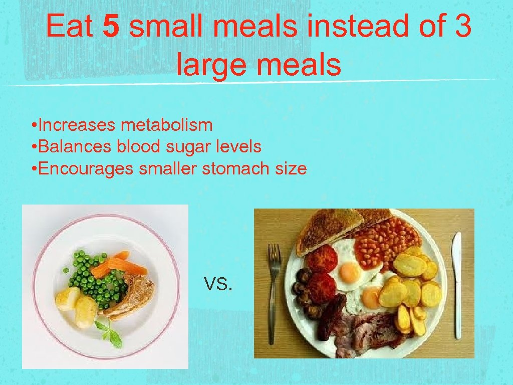Eat 5 small meals instead of 3 large meals • Increases metabolism • Balances
