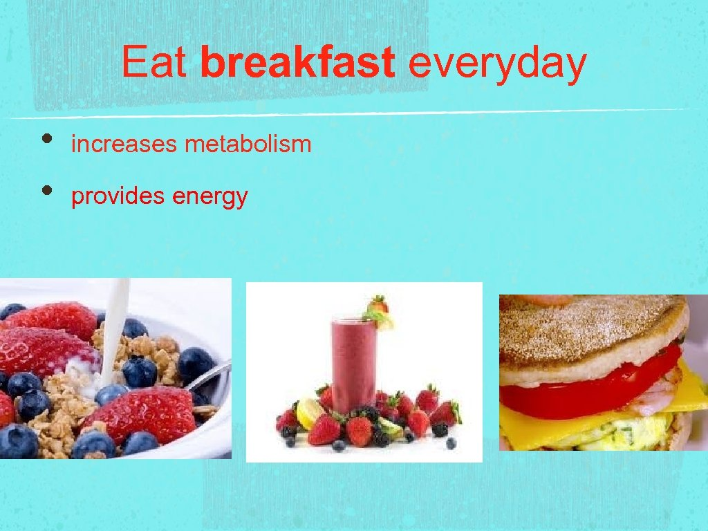 Eat breakfast everyday • • increases metabolism provides energy