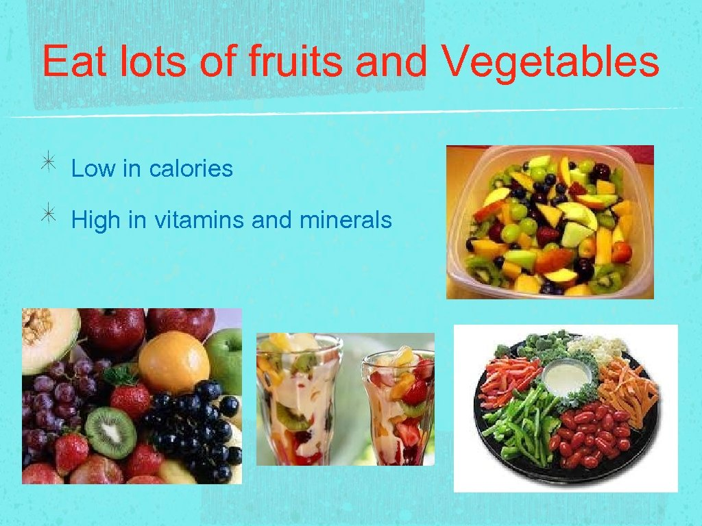 Eat lots of fruits and Vegetables Low in calories High in vitamins and minerals