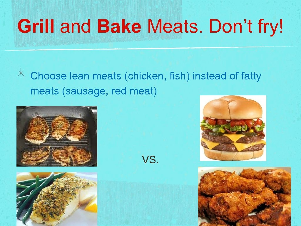 Grill and Bake Meats. Don't fry! Choose lean meats (chicken, fish) instead of fatty
