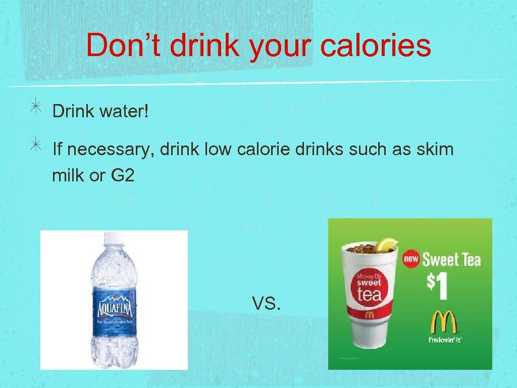 Don't drink your calories Drink water! If necessary, drink low calorie drinks such as