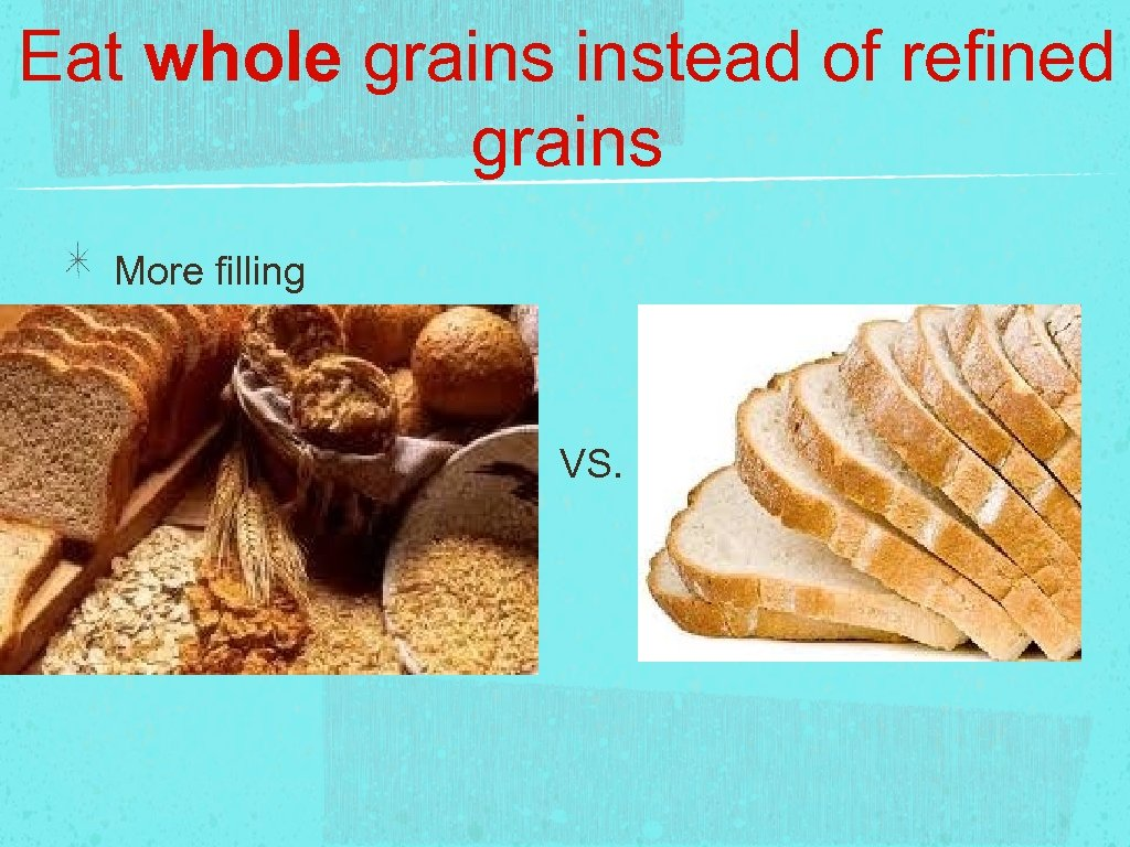 Eat whole grains instead of refined grains More filling VS.