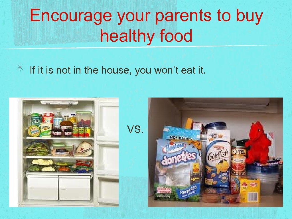 Encourage your parents to buy healthy food If it is not in the house,