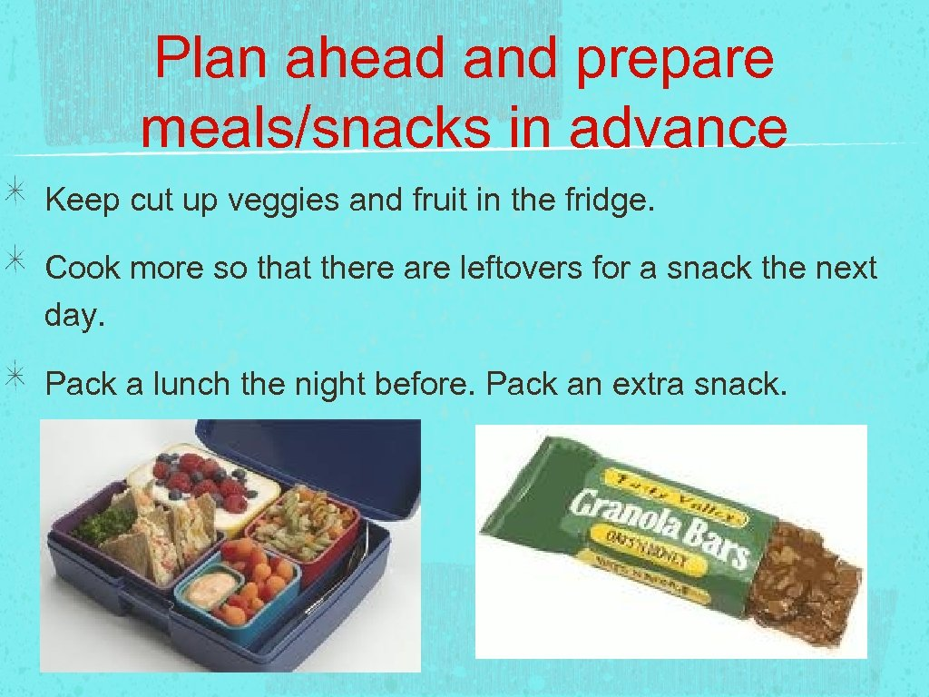 Plan ahead and prepare meals/snacks in advance Keep cut up veggies and fruit in