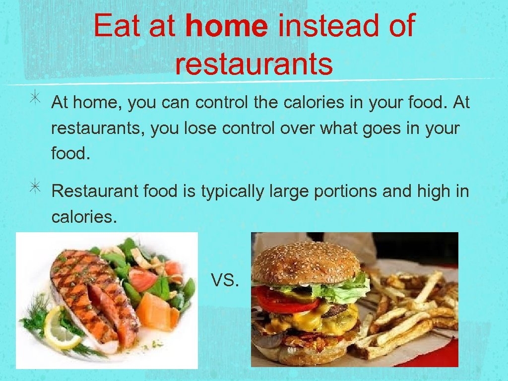 Eat at home instead of restaurants At home, you can control the calories in