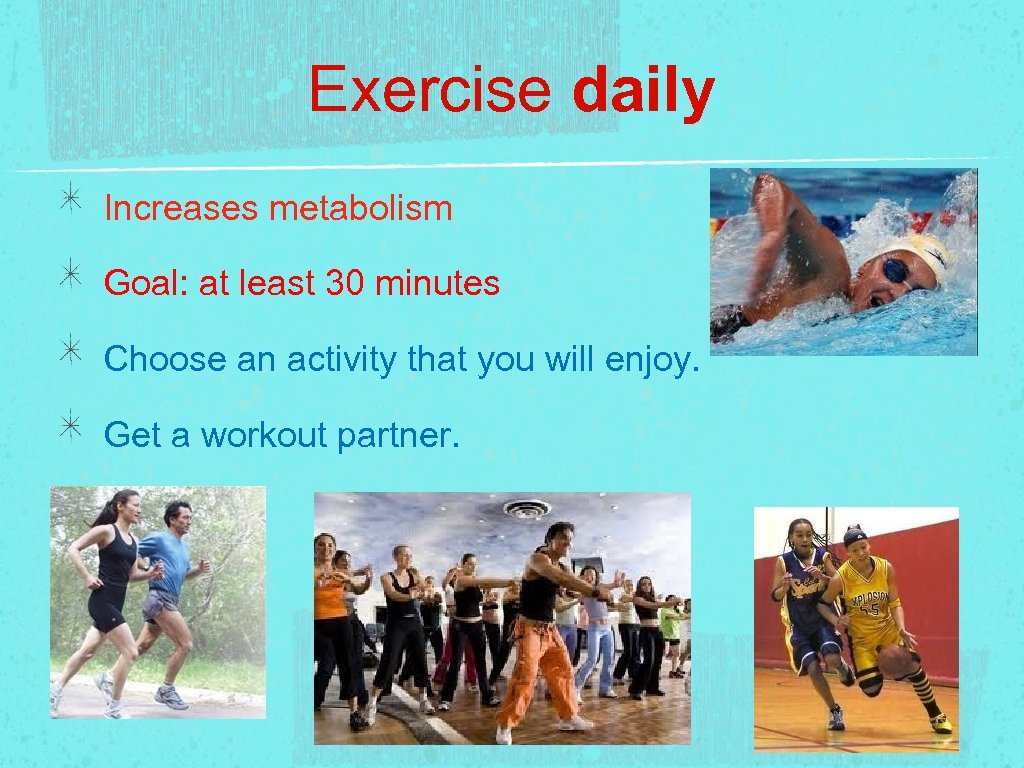 Exercise daily Increases metabolism Goal: at least 30 minutes Choose an activity that you