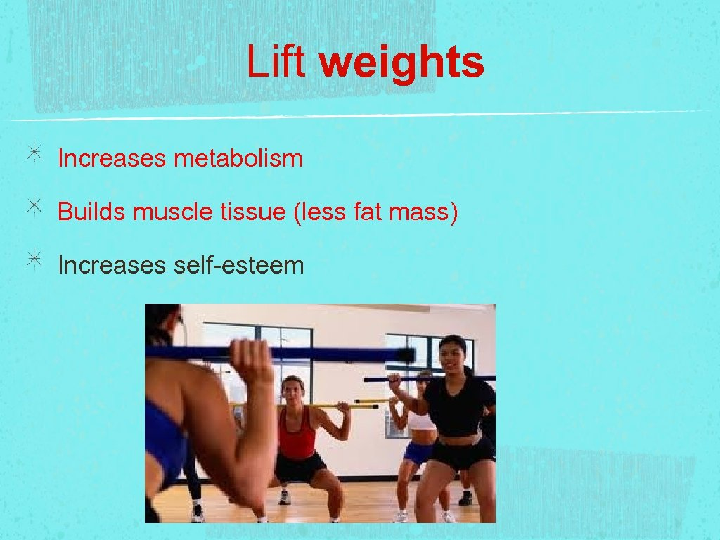Lift weights Increases metabolism Builds muscle tissue (less fat mass) Increases self-esteem
