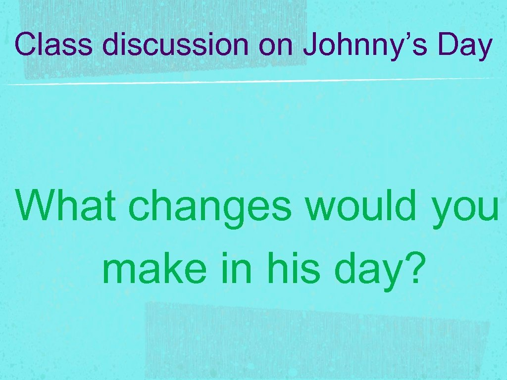 Class discussion on Johnny's Day What changes would you make in his day?
