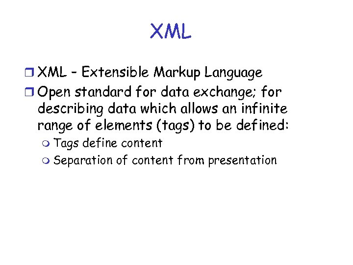 XML r XML – Extensible Markup Language r Open standard for data exchange; for