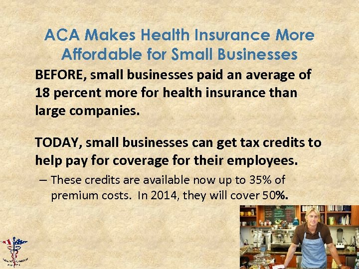 ACA Makes Health Insurance More Affordable for Small Businesses BEFORE, small businesses paid an