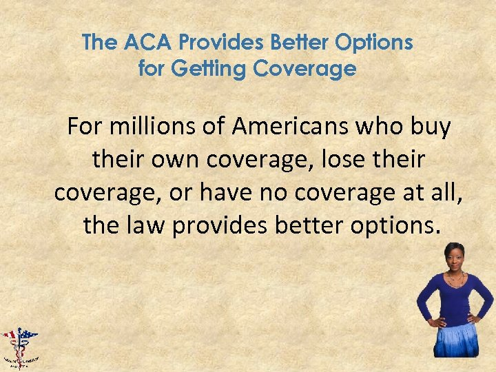 The ACA Provides Better Options for Getting Coverage For millions of Americans who buy