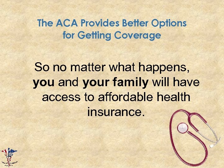 The ACA Provides Better Options for Getting Coverage So no matter what happens, you