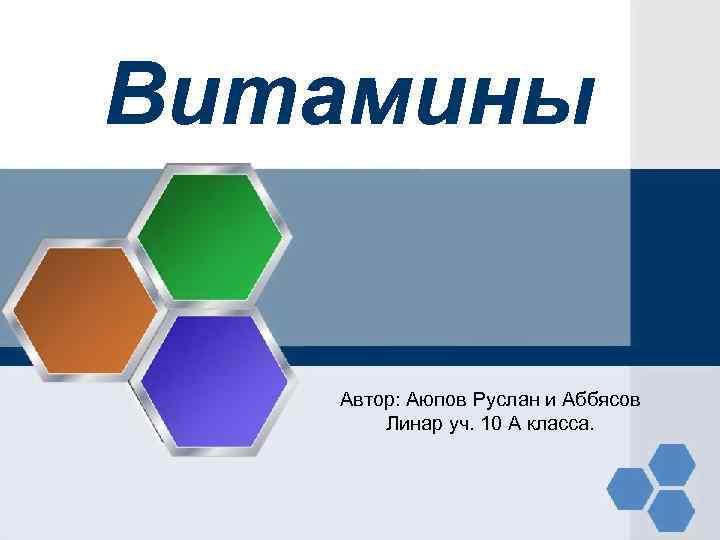 Витамины Автор: Аюпов Руслан и Аббясов Линар уч. 10 А класса.