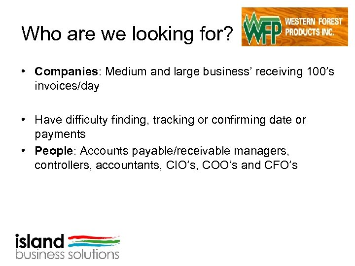 Who are we looking for? • Companies: Medium and large business' receiving 100's invoices/day