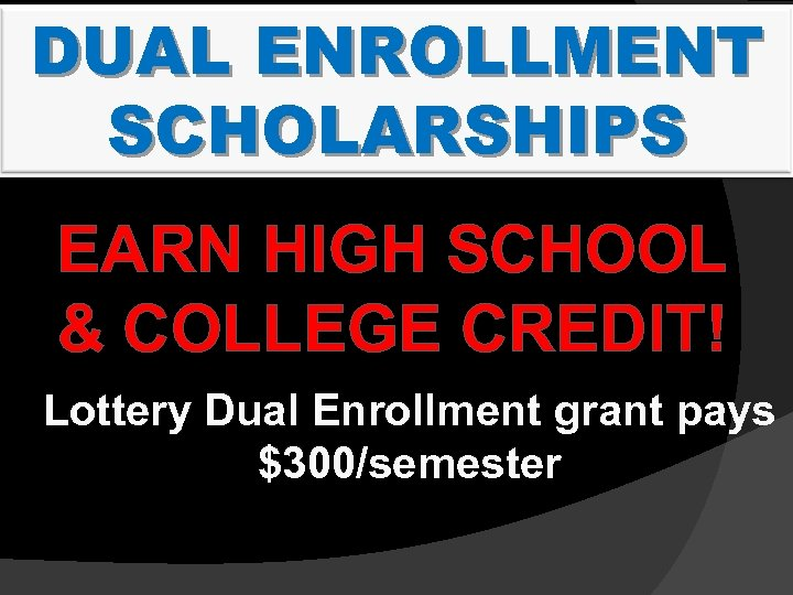 DUAL ENROLLMENT SCHOLARSHIPS EARN HIGH SCHOOL & COLLEGE CREDIT! Lottery Dual Enrollment grant pays