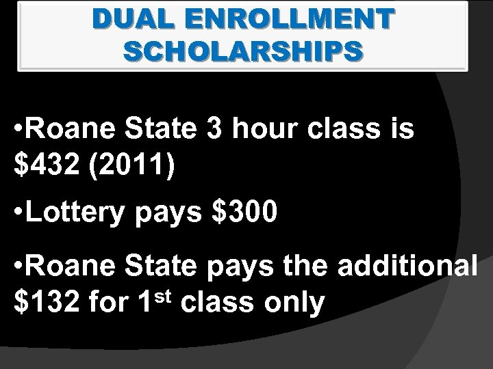 DUAL ENROLLMENT SCHOLARSHIPS • Roane State 3 hour class is $432 (2011) • Lottery
