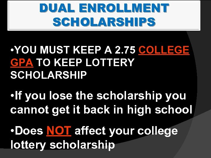 DUAL ENROLLMENT SCHOLARSHIPS • YOU MUST KEEP A 2. 75 COLLEGE GPA TO KEEP