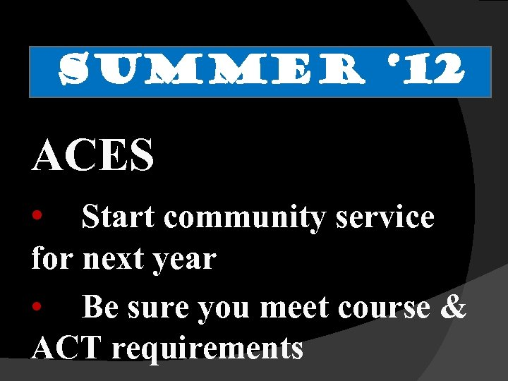 SUMMER ' 12 ACES • Start community service for next year • Be sure