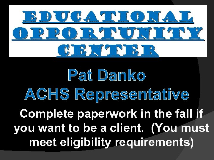 EDUCATIONAL OPPORTUNITY CENTER Pat Danko ACHS Representative Complete paperwork in the fall if you