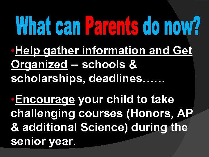 • Help gather information and Get Organized -- schools & scholarships, deadlines…… •